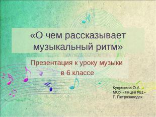 «О чем рассказывает музыкальный ритм» Презентация к уроку музыки в 6 классе К