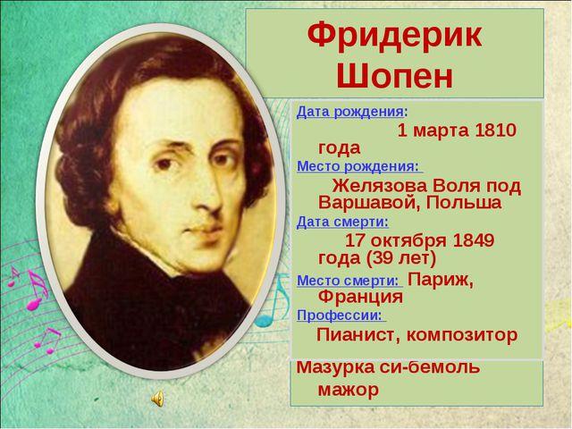 Фридерик Шопен Слушаем : Мазурка си-бемоль мажор Дата рождения: 1 марта 1810...