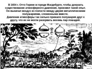 В 1654 г. Отто Герике в городе Магдебурге, чтобы доказать существование атмо