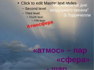 """Атмосфера «атмос» – пар «сфера» - шар """"Мы живем на дне воздушного океана"""" Э."""