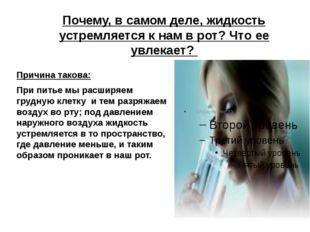 Почему, в самом деле, жидкость устремляется к нам в рот? Что ее увлекает? При