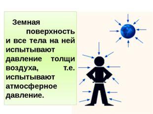 Земная поверхность и все тела на ней испытывают давление толщи воздуха, т.е.