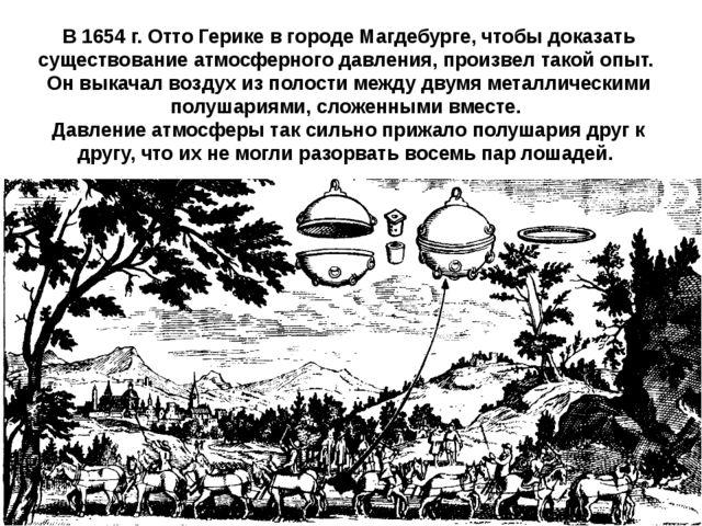 В 1654 г. Отто Герике в городе Магдебурге, чтобы доказать существование атмо...