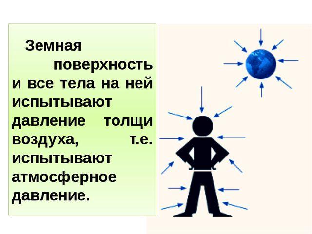 Земная поверхность и все тела на ней испытывают давление толщи воздуха, т.е....