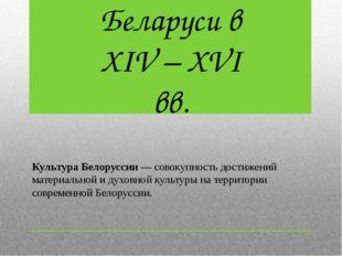 Культура Белоруссии— совокупность достижений материальной и духовной культур