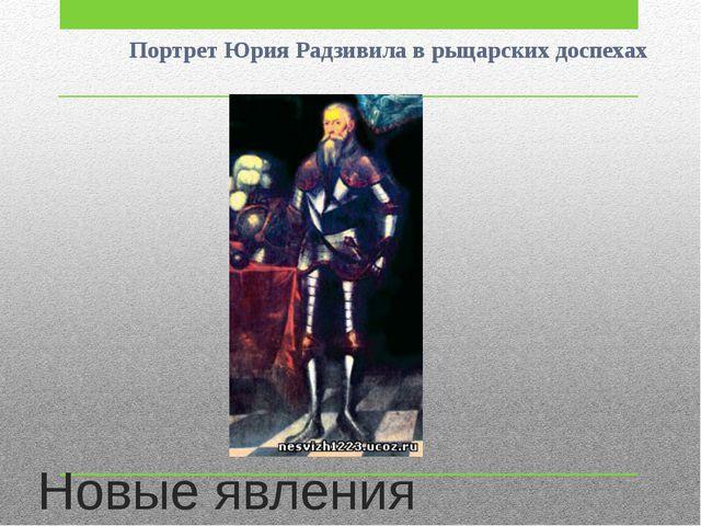 Новые явления Портрет Юрия Радзивила в рыцарских доспехах
