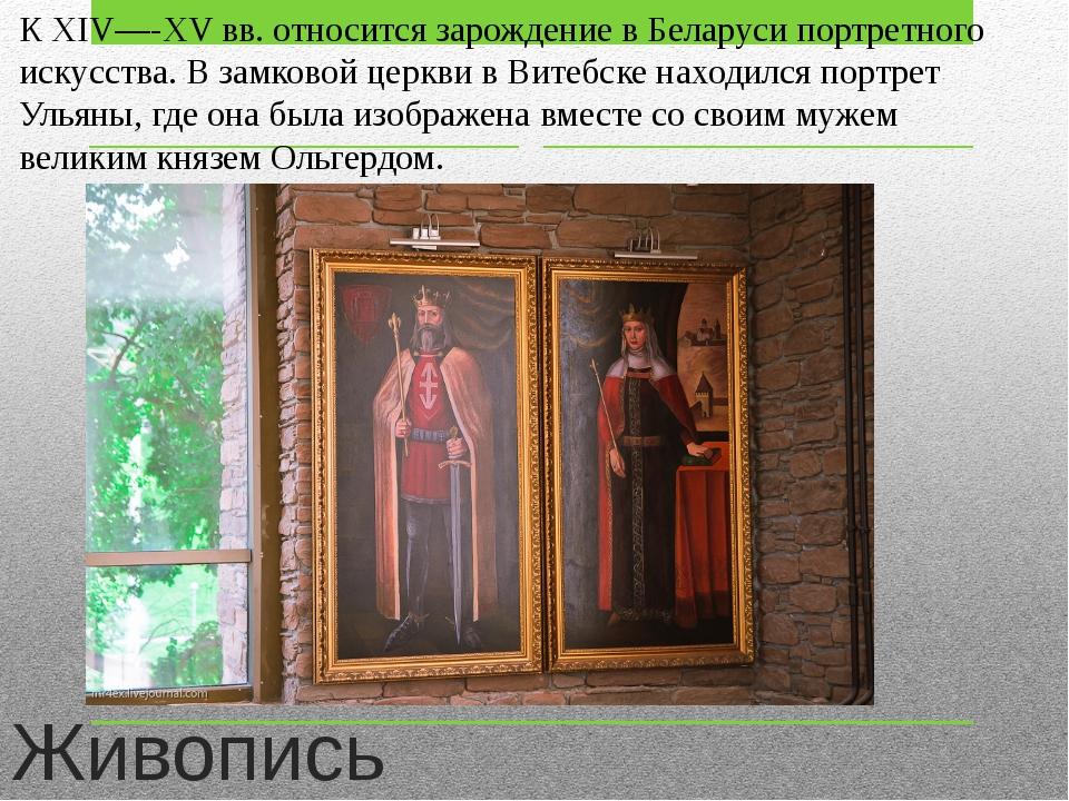 Живопись К XIV—-XV вв. относится зарождение в Беларуси портретного искусства....