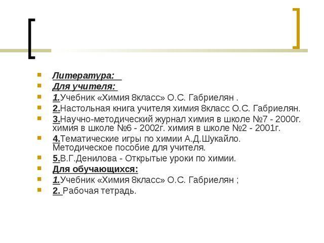 Литература: Для учителя: 1.Учебник «Химия 8класс» О.С. Габриелян . 2.Настольн...