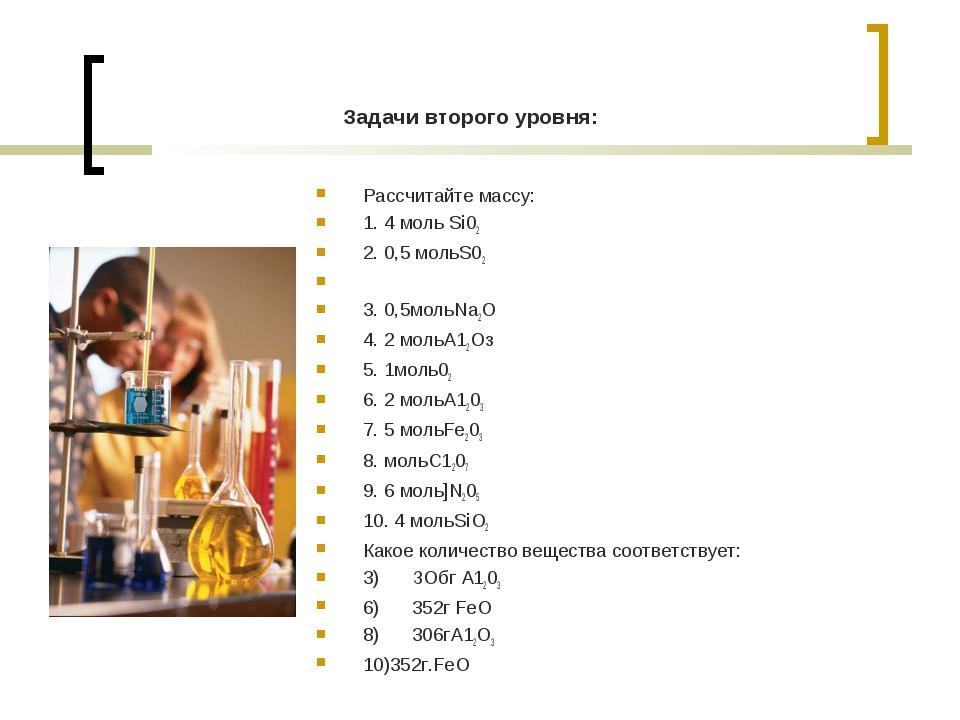 Задачи второго уровня: Рассчитайте массу: 1. 4 моль Si02 2. 0,5 мольS02  3....