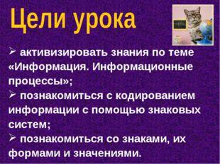 активизировать знания по теме «Информация. Информационные процессы»; познако