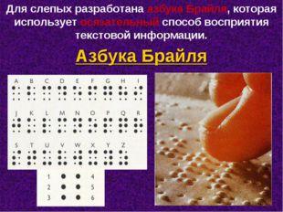Для слепых разработана азбука Брайля, которая использует осязательный способ