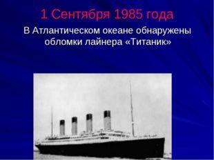 1 Сентября 1985 года В Атлантическом океане обнаружены обломки лайнера «Тита