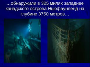 …обнаружили в 325 милях западнее канадского острова Ньюфаунленд на глубине 37