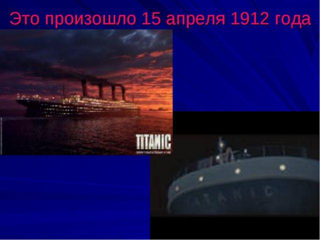 Это произошло 15 апреля 1912 года