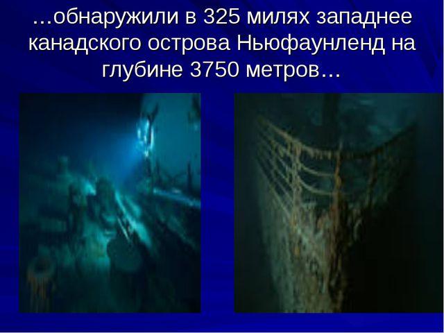 …обнаружили в 325 милях западнее канадского острова Ньюфаунленд на глубине 37...