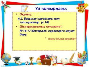 Үй тапсырмасы: Оқулық: § 2, Бақылау сұрақтары мен тапсырмалар (с.16) Шығармаш
