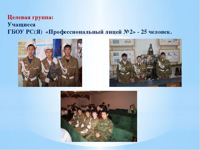 Целевая группа: Учащиеся ГБОУ РС(Я) «Профессиональный лицей №2» - 25 человек.