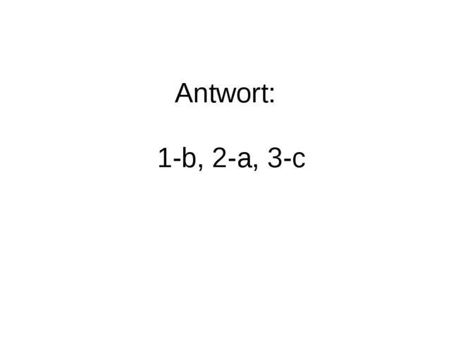 Antwort: 1-b, 2-a, 3-c