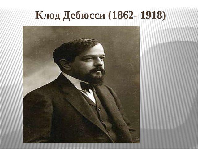 Клод Дебюсси (1862- 1918)