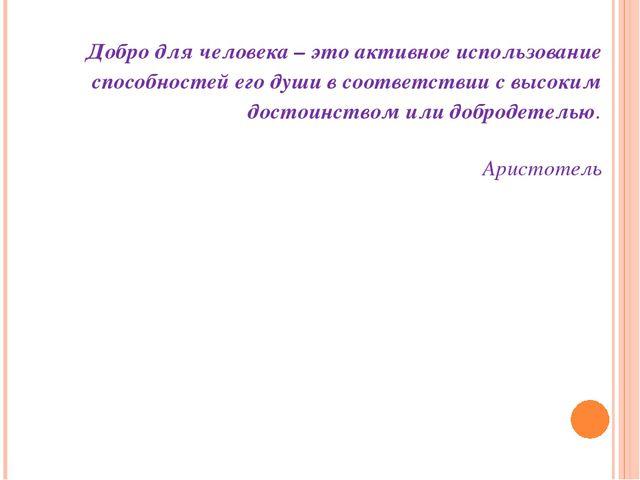 Добро для человека – это активное использование способностей его души в соотв...
