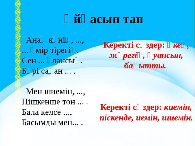 I, ІІ, ІІІ - бөлім Ұйқасын тап Анаң күнің, ..., ... өмір тірегің. Сен ... ұл...