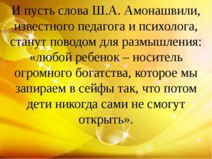 И пусть слова Ш.А. Амонашвили, известного педагога и психолога, станут поводо