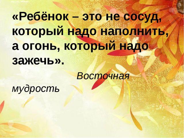 «Ребёнок – это не сосуд, который надо наполнить, а огонь, который надо зажеч...