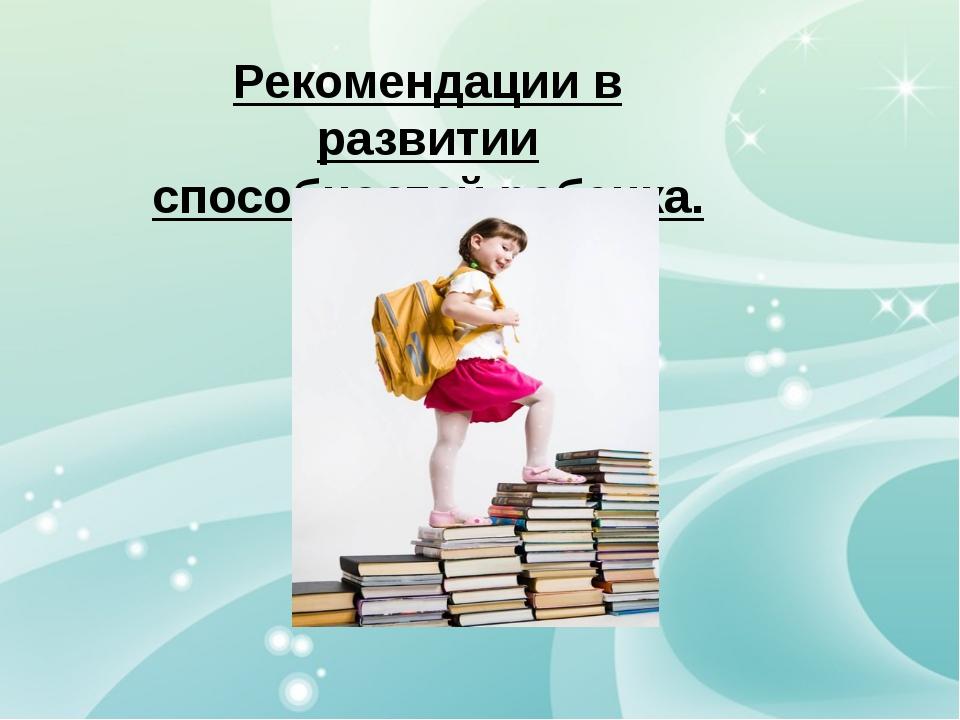 Рекомендации в развитии способностей ребенка.