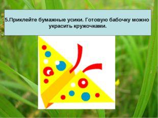5.Приклейте бумажные усики. Готовую бабочку можно украсить кружочками.