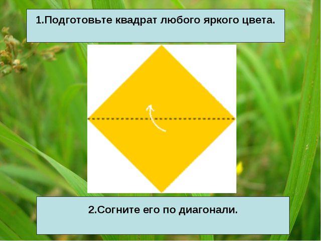 1.Подготовьте квадрат любого яркого цвета. 2.Согните его по диагонали.
