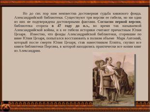 Но до сих пор нам неизвестна достоверная судьба книжного фонда. Александрийс