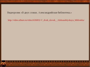 http://video.sibnet.ru/video1636832-V_dvuh_slovah__Aleksandriyskaya_bibliotek