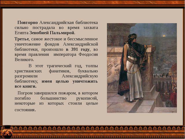 Повторно Александрийская библиотека сильно пострадала во время захвата Египт...