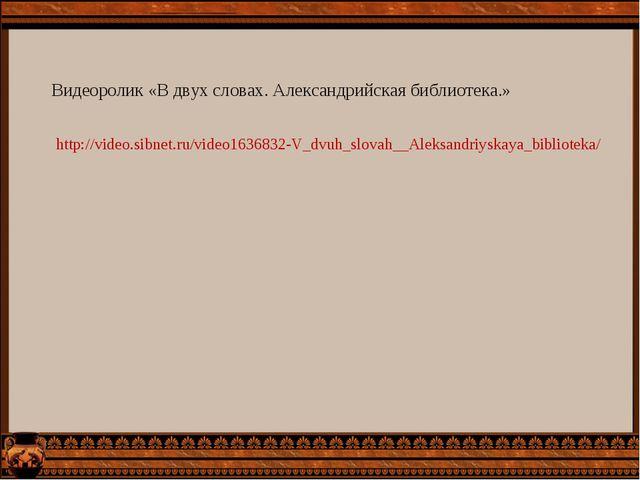 http://video.sibnet.ru/video1636832-V_dvuh_slovah__Aleksandriyskaya_bibliotek...