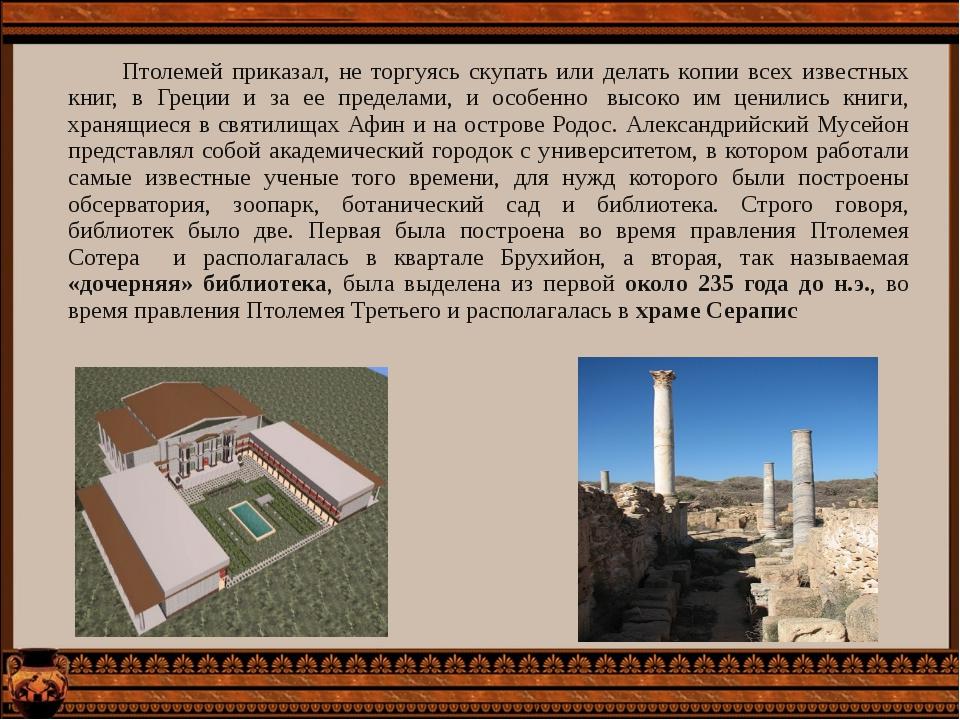Птолемей приказал, не торгуясь скупать или делать копии всех известных книг,...