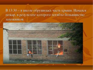 В 13.30 – в школе обрушилась часть крыши. Начался пожар, в результате которог