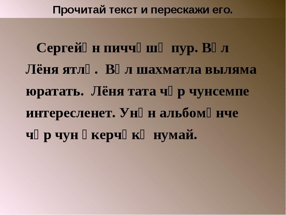 Прочитай текст и перескажи его. Сергейӑн пиччӗшӗ пур. Вӑл Лёня ятлӑ. Вӑл шахм...