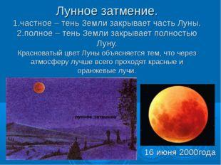 Лунное затмение. 1.частное – тень Земли закрывает часть Луны. 2.полное – тень
