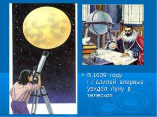 В 1609 году Г.Галилей впервые увидел Луну в телескоп