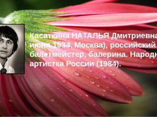Касаткина НАТАЛЬЯ Дмитриевна (р. 7 июня 1934, Москва), российский балетмейсте