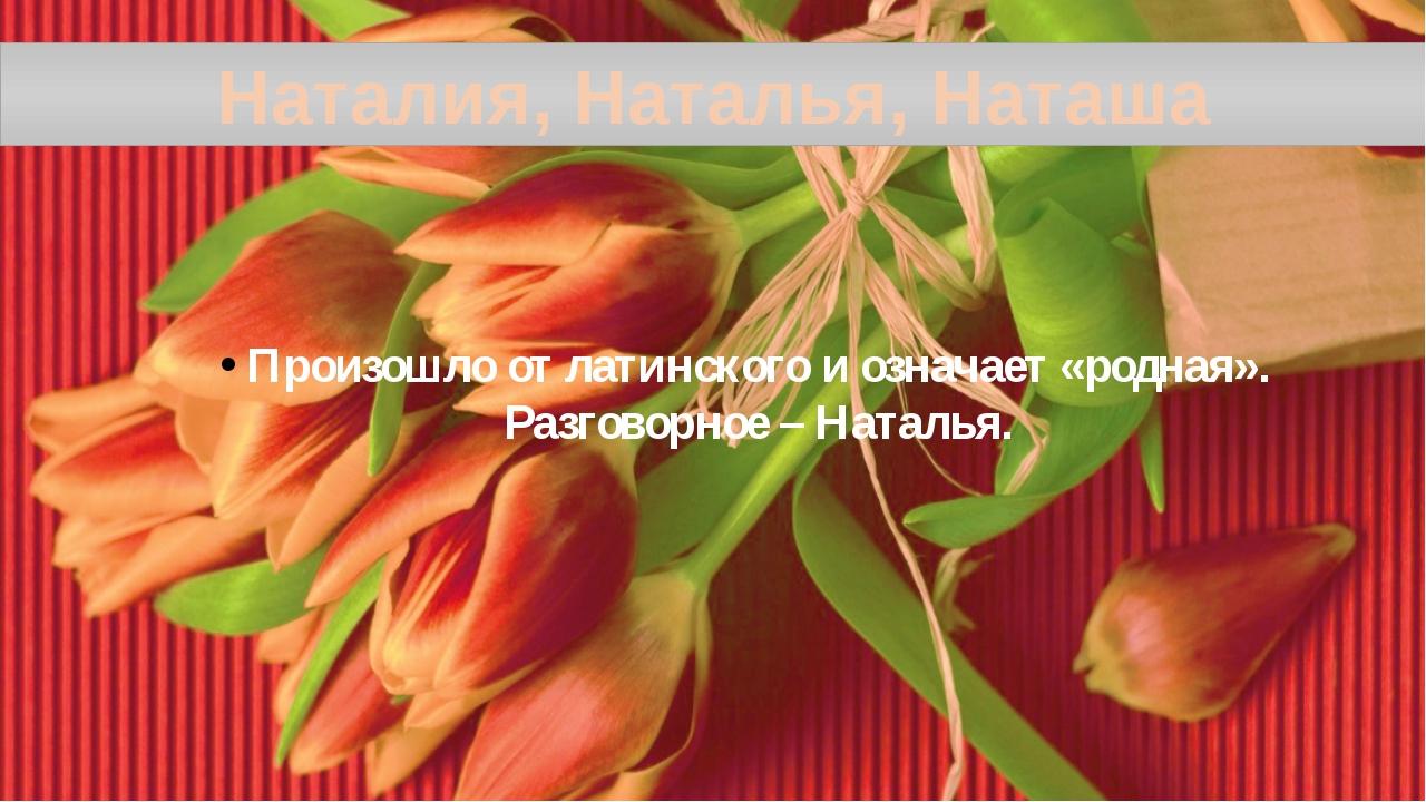 Наталия, Наталья, Наташа Произошло от латинского и означает «родная». Разгово...