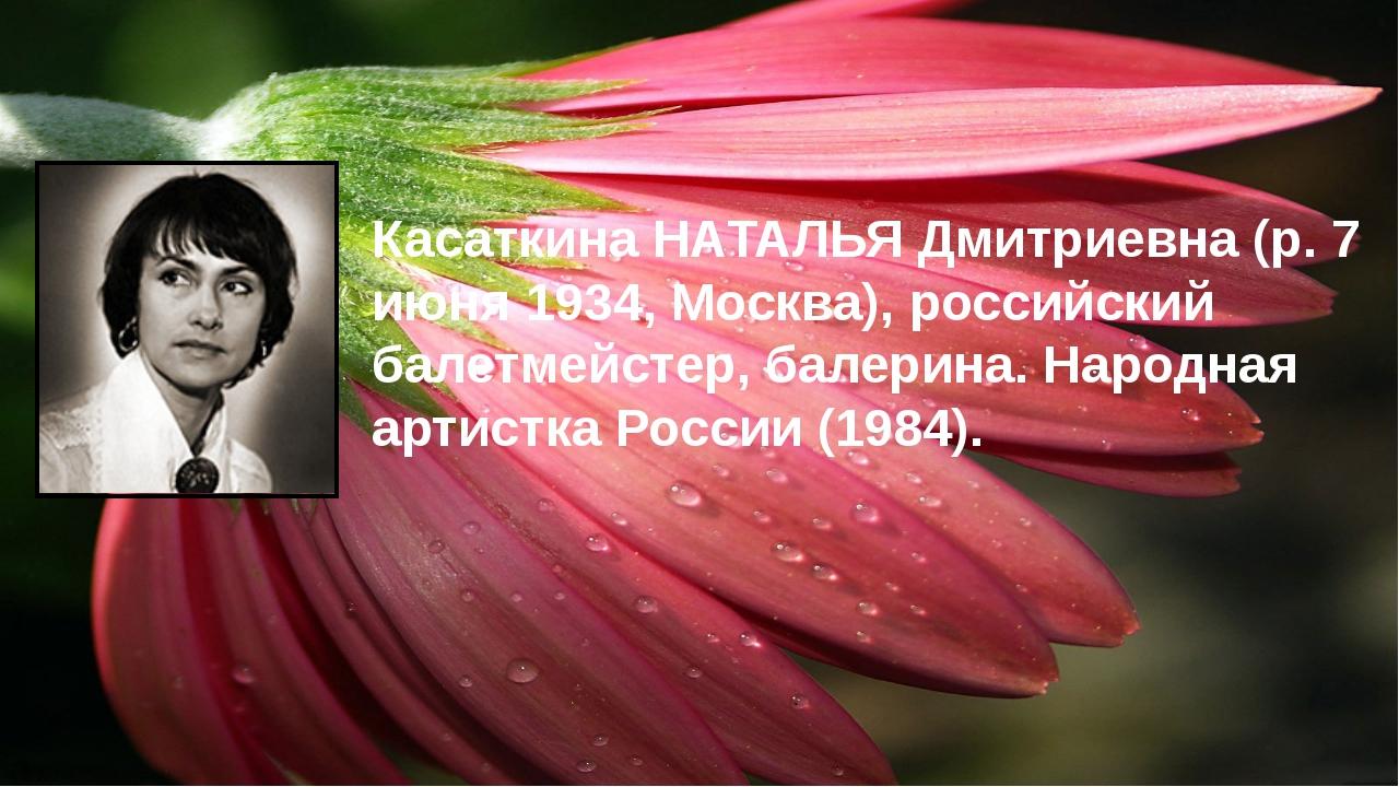 Касаткина НАТАЛЬЯ Дмитриевна (р. 7 июня 1934, Москва), российский балетмейсте...