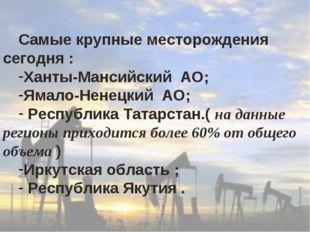 Самые крупные месторождения сегодня : Ханты-Мансийский АО; Ямало-Ненецкий АО;