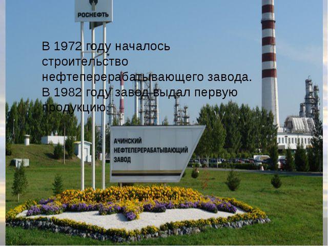 В 1972 году началось строительство нефтеперерабатывающего завода. В 1982 год...