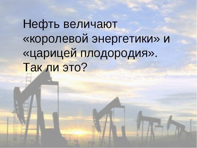 Нефть величают «королевой энергетики» и «царицей плодородия». Так ли это?