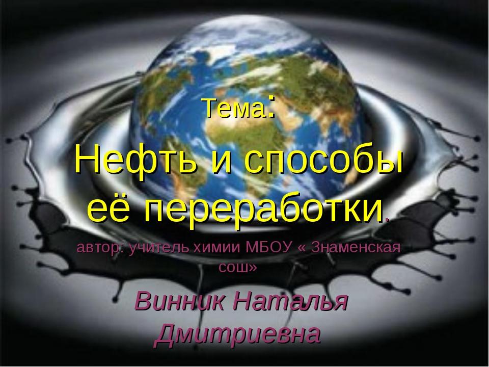 Тема: Нефть и способы её переработки. автор: учитель химии МБОУ « Знаменская...