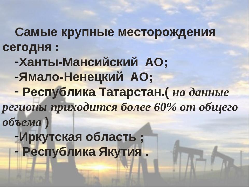 Самые крупные месторождения сегодня : Ханты-Мансийский АО; Ямало-Ненецкий АО;...