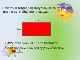 Начерти в тетради прямоугольник со сторонами 4см и 5 см. Найди его площадь. 4