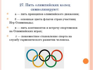 27. Пять олимпийских колец символизируют:    а — пять принципов олимпийск