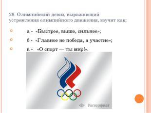 28. Олимпийский девиз, выражающий устремления олимпийского движения, звучит к